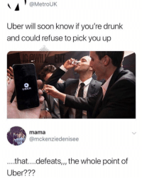 Drunk, Memes, and Soon...: @MetroUK  Uber will soon know if you're drunk  and could refuse to pick you up  UBER  mama  amckenziedenisee  ...that....defeats,,, the whole point of  Uber??? Wtf