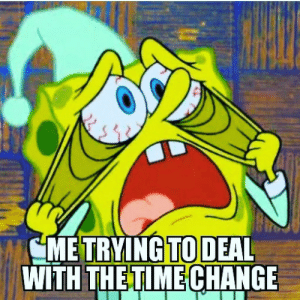 SpongeBob, Spring, and Change: METRYING TO DEAL  WITH  THETIME  CHANGE Spring forward