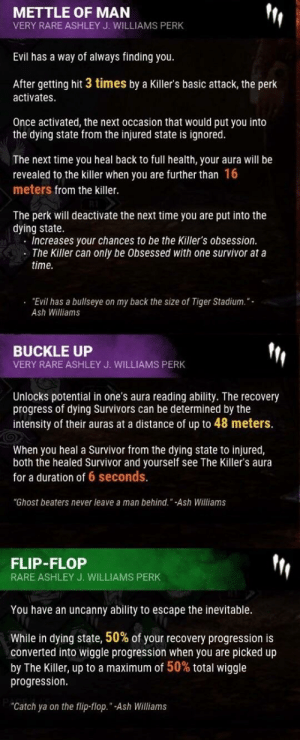 "Ash, Survivor, and Buckle: METTLE OF MAN  VERY RARE ASHLEY J. WILLIAMS PERK  Evil has a way of always finding you.  After getting hit 3 times by a Killer's basic attack, the perk  activates  Once activated, the next occasion that would put you into  the dying state from the injured state is ignored  The next time you heal back to full health, your aura will be  revealed to the killer when you are further than 16  meters from the killer.  The perk will deactivate the next time you are put into the  dying state.  Increases your chances to be the Killer's obsession.  The Killer can only be Obsessed with one survivor at a  time.  . ""Evil has a bullseye on my back the size of Tiger Stadium.""  Ash Williams  BUCKLE UP  VERY RARE ASHLEY J. WILLIAMS PERK  Unlocks potential in one's aura reading abilty. The recovery  progress of dying Survivors can be determined by the  intensity of their auras at a distance of up to 48 meters.  When you heal a Survivor from the dying state to injured,  both the healed Survivor and yourself see The Killer's aura  for a duration of 6 seconds.  ""Ghost beaters never leave a man behind."" -Ash Williams  FLIP-FLOP  RARE ASHLEY J. WILLIAMS PERK  You have an uncanny ability to escape the inevitable.  While in dying state, 50% of your recovery progression is  converted into wiggle progression when you are picked up  by The Killer, up to a maximum of 50% total wiggle  progression.  ""Catch ya on the flip-flop.""-Ash Williams All 3 leaked perks, someone's gonna get fired for that blunder"