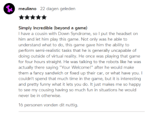 "awesomacious:  A wholesome review: meuliano  22 dagen geleden  Simply Incredible (beyond a game  I have a cousin with Down Syndrome, so I put the headset on  him and let him play this game. Not only was he able to  understand what to do, this game gave him the ability to  perform semi-realistic tasks that he is generally uncapable of  doing outside of virtual reality. He once was playing that game  for four hours straight. He was talking to the robots like he was  actually there saying ""Your Welcome!"" after he would make  them a fancy sandwich or fixed up their car, or what have you.  couldn't spend that much time in the game, but it is interesting  and pretty funny what it lets you do. It just makes me so happy  to see my cousing having so much fun in situations he would  never be in otherwise  16 personen vonden dit nuttig. awesomacious:  A wholesome review"