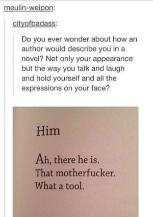 appearance: meulin-weipon:  cityofbadass:  Do you ever wonder about how an  author would describe you in a  novel? Not only your appearance  but the way you talk and laugh  and hold yourself and all the  expressions on your face?  Him  Ah, there he is.  That motherfucker.  What a tool.