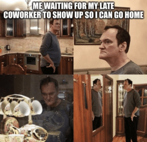 Home, MeIRL, and Show: MEWAITING FOR MY LATE  COWORKER TO SHOW UP SO ICAN GO HOME Meirl