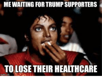 You know you're all thinking it.: MEWAITING FORTRUMPSUPPORTERS  TOLOSE THEIR HEALTHCARE  img flip com You know you're all thinking it.