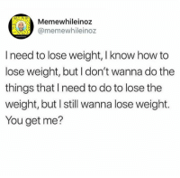 You Get Me: mewhileinoz  @memewhileinoz  I need to lose weight, I know how to  lose weight, but I don't wanna do the  things that I need to do to lose the  weight, but I still wanna lose weight.  You get me?