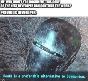 When you join a new team and have to work on legacy code: MEWHYDIDNTYOU DOCUMENT THIS CODE  SOTHE NEXT DEVELOPER CANCONTINUE THE WORK?  PREVIOUS DEVELOPER:  Death is a preferable alternative to Communism.  imgflip.com When you join a new team and have to work on legacy code