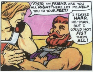 mewzaque: prokopetz:  I've seen this panel going around a fair bit, and each time, somebody in the notes expresses concern about whether He-Man should be holding that hand. If you're one of those people, allow me to assure you that there's no cause for alarm: the hand He-Man's holding is not the fist with which Fisto fists. This is the fist.    Ouch : mewzaque: prokopetz:  I've seen this panel going around a fair bit, and each time, somebody in the notes expresses concern about whether He-Man should be holding that hand. If you're one of those people, allow me to assure you that there's no cause for alarm: the hand He-Man's holding is not the fist with which Fisto fists. This is the fist.    Ouch