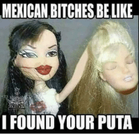 bitches be like: MEXICAN BITCHES BE LIKE  I FOUND YOUR PUTA