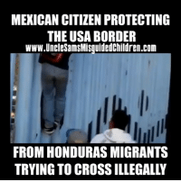 Mexican citizens are doing a better job than their own government securing their borders. Every country has a right to defend & protect their sovereignty. MAGA: MEXICAN CITIZEN PROTECTING  THE USA BORDER  www.UncleSamsMisquidedChildren.com  FROM HONDURAS MIGRANTS  TRYING TO CROSS ILLEGALLY Mexican citizens are doing a better job than their own government securing their borders. Every country has a right to defend & protect their sovereignty. MAGA