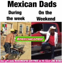 Memes, 🤖, and Working: Mexican Dads  On the  During  the Week  Weekend  TEAM  MMA  CAMEXICANEOMEDy  se  Lyft code MEXCOMEDY50 $20 FREE on 10 rides! LINK IN BIO! Work Hard Play Hard! 💯🙌🏽😂 FOLLOW @mexicancomedy @mexicancomedy latinas mexicans latinos mexican