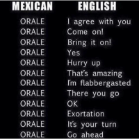 Lmao, Memes, and Amazing: MEXICAN ENGLISH  ORALE  ORALE  ORALE  ORALE  ORALE  ORALE  ORALE  ORALE  ORALE  ORALE  ORALE  ORALE  I agree with you  Come on!  Bring it on!  Yes  Hurry up  Thats amazing  Im flabbergasted  There you go  OK  Exortation  Its your turn  Go ahead Lmao for real 😂 MexicansProblemas