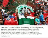 What a bloody lad...: Mexican Fan Tells Wife He's Going to Get Cigarettes,  Flies to Russia For Confederations Cup Instead  Mexican fan Arturo Garcia pulled off the lie of the century, flying to the  Confederations Cup after telling his wife that he was going to buy cigarettes  REMEZCLA COM What a bloody lad...