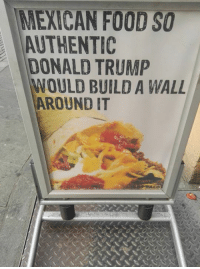 This is a sign from a restaurant in Norway....: MEXICAN FOOD SO  AUTHENTIC  DONALD TRUMP  WOULD BUILD A WALL  AROUND IT This is a sign from a restaurant in Norway....