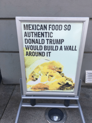 Donald Trump, Food, and Funny: MEXICAN FOOD SO  AUTHENTIC  DONALD TRUMP  WOULD BUILD A WALL  AROUND IT  THE CHEESY BURRITO C  TACO  www.lostacos.no Funny sign I saw in Norway