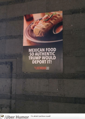 failnation:  This ad of a Mexican restaurant in Suzhou, China: MEXICAN FOOD  SO AUTHENTIC  TRUMP WOULD  DEPORT IT!  ELUCHANORT  TEMILA  Uber Humor  I'm afraid I just blue myself failnation:  This ad of a Mexican restaurant in Suzhou, China