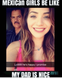 Be Like, Dad, and Girls: MEXICan GIRLS BE LIKE  Lollllllll he's happy I promise  MY DAD IS NICE 😂😂😂😂😂😂 MexicansProblemas