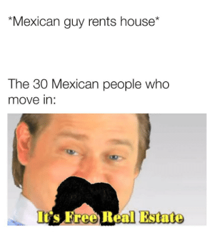 Free, House, and Real Estate: Mexican guy rents house*  The 30 Mexican people whoo  move in:  It's Free Real Estate Hay lugar