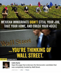 Memes, Streets, and Immigration: MEXICAN IMMIGRANTS DIDNIT STEAL YOUR JOB,  TAKE YOUR HOME, AND CRASH YOUR 401(K)  ree  YOURE THINKING OF  WALL STREET  OCCUPY DEMOCRATS  Colin Kurtz  Says the page that endorses the Democratic candidate that  was completely funded by Wall Street.  Just now Like  Reply (GC)