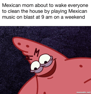 Music, House, and Mexican: Mexican mom about to wake everyone  to clean the house by playing Mexican  music on blast at 9 am on a weekend  mematic.net Todos levantan sé, a limpiar la casa!