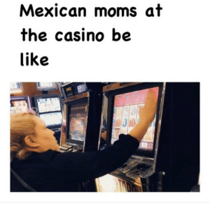 Cada vez en el casino: Mexican moms at  the casino be  like  10 J10 Cada vez en el casino