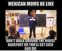 Be Like, Memes, and Moms: MEXICAN MOMS BE LIKE  PRID  AHE  DON'T WALK AROUND THE HOUSE  BAREFOOT OR YOU'LL GET SICK  AND DIE Omg yes 😂😂