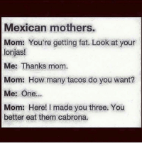 Memes, Mexican, and 🤖: Mexican mothers.  Mom: You're getting fat. Look at your  lonjas!  Me: Thanks mom.  Mom: How many tacos do you want?  Me: One...  Mom: Here! made you three. You  better eat them cabrona. The struggle 🙄😳 FOLLOW US➡️ @so.mexican