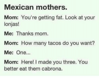 Memes, Fat, and Mexican: Mexican mothers.  Mom: You're getting fat. Look at your  lonjas!  Me: Thanks mom.  Mom: How many tacos do you want?  Me: One...  Mom: Here! I made you three. You  better eat them cabrona. Classic 😂 MexicansProblemas