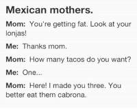 Latinos, Memes, and Fat: Mexican mothers.  Mom: You're getting fat. Look at your  lonjas!  Me: Thanks mom.  Mom: How many tacos do you want?  Me: One..  Mom: Here! I made you three. You  better eat them cabrona. Lmaoo 😂😂😂😂😂😂 🔥 Follow Us 👉 @latinoswithattitude 🔥 latinosbelike latinasbelike latinoproblems mexicansbelike mexican mexicanproblems hispanicsbelike hispanic hispanicproblems latina latinas latino latinos hispanicsbelike
