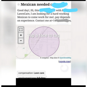 Craigslist, Facepalm, and Google: Mexican needed (  with  Good day!, Hi, this(  LawnCare, I am looking for a hard working  Mexican to come work for me!, pay depends  on experience. Contact me at 14  Tap a face to tag  craigslist-Map data @ OpenStreetMag  (google man)  compensation: Lawn care  emplovment type: full-time. I dont know what to say