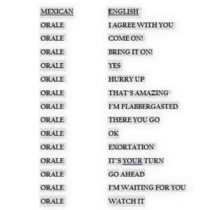 English, Mexican, and Yes: MEXICAN  ORALE  ORALE  ORALE  ORALE  ORALE  ORALE  ORALE  ORALE  ORALE  ORALE  ORALE  ORALE  ORALE  ORALE  ENGLISH  IAGREE WITH YOU  COME ON!  BRING IT ON!  YES  HURRY UP  THAT SAMAZING  FMFLABBERGASTED  THERE YOU GO  OK  EXORTATION  ITS YOUR TURN  GO AHEAD  IMWAITING FOR YOU  WATGH IT Orale: A Jack of all trades