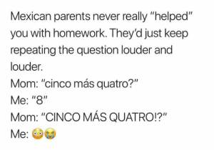 "Memes, Parents, and Homework: Mexican parents never really ""helped""  you with homework. They'd just keep  repeating the question louder and  louder.  Mom: ""cinco más quatro?""  Me: ""8""  Mom: ""CINCO MÁS QUATRO!?"" Factsss 😭"