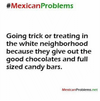 Candy, Memes, and Good: Mexican Problems  Going trick or treating in  the white neighborhood  because they give out the  good chocolates and full  sized candy bars.  MexicanProblems.net Heck yeahhhhh 😂 MexicansProblemas