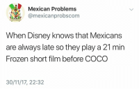 CoCo, Disney, and Frozen: Mexican Problems  @mexicanprobscom  When Disney knows that Mexicans  are always late so they play a 21 min  Frozen short film before COCO  30/11/17, 22:32 Ohhhh that's why 😂😂😂  Follow us Mexican Problems