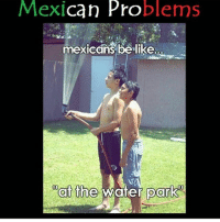 Yee 😂 MexicansProblemas: Mexican Problems  mexicans be like..  xicans be lilke  at the woter park Yee 😂 MexicansProblemas
