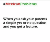 Memes, Parents, and Mexican: Mexican Problems  When you ask your parents  a simple yes or no question  and you get a lecture. 😂😂😂 MexicansProblemas