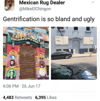 Chicago, Memes, and Smh: Mexican Rug Dealer  @MikeElChingon  Gentrification is so bland and ugly  6:06 PM 26 Jun 17  4,483 Retweets 6,395 Like:s Damn chusmas strike again gentrification more like gentefication SMH pilsen Chicago