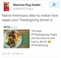 ☕🐸 Don't forget! - DakotaAccessPipeline indigenouspeople nativeamerican StandingRockSioux standingrock mniwiconi waterislife NoDAPL thanksgiving vegan: Mexican Rug Dealer  @MikeElChingon  Native Americans died no matter how  vegan your Thanksgiving dinner is  PETA @peta  The best  #Thanksgiving meals  are the ones no one  had to die for  #Thanksl iving  9:51 AM 24 Nov 16 ☕🐸 Don't forget! - DakotaAccessPipeline indigenouspeople nativeamerican StandingRockSioux standingrock mniwiconi waterislife NoDAPL thanksgiving vegan