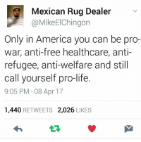 America, Life, and Memes: Mexican Rug Dealer  @MikeElChingon  Only in America you can be pro-  war, anti-free healthcare, anti  refugee, anti-welfare and still  call yourself pro-life.  9:05 PM 08 Apr 17  1,440 RETWEETS 2,026 LIKES This is Murica 🔥🔥🔥