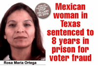 """Memes, Hot Topic, and 🤖: Mexican  US  JOIN STOP  Woman in  IN 2016  Texas  sentenced to  8 years in  prison for  Voter fraud  Rosa Maria Ortega A Mexican citizen living in Texas was sentenced this week to eight years in prison for voting illegally in elections in 2012 and 2014.  Rosa Maria Ortega, 37, was found guilty Wednesday on two counts of illegal voting after she falsely claimed to be a United States citizen and voted at least five times between 2012 and 2014.  A jury sentenced her Thursday to eight years in prison and a $5,000 fine.  The Dallas News reported Ortega voted in the November 2012 election and May 2014 primary runoff in Dallas County.  According to Fox 4 News, Ortega's identity came into question after she tried to register to vote twice in Tarrant County. Both applications were denied.  She had voted in five elections in Dallas before her registration was canceled in April 2015.  Texas Attorney General Ken Paxton – for whom Ortega voted in 2014 – assisted in the prosecution.  """"This case shows how serious Texas is about keeping its elections secure, and the outcome sends a message that violators of the state's election law will be prosecuted to the fullest,"""" he said.  According to the New York Times, Ortega was born in Monterrey, Mexico and brought to the U.S. by her mother as an infant. More than a decade later, her mother was deported and Ortega became a permanent resident.  In her defense, Ortega testified that she didn't understand the differences between the rights granted to citizens and the rights granted to legal residents.  """"My mom just used us to get stamps. She never gave us love or guidance. She got deported,"""" she said, according to Fox 4. """"All my life since I worked, I always on my knowledge thought I was a U.S. citizen because I never knew the difference of U.S. citizen and U.S. resident. And the point is if I knew, everything would've been the correct way.""""  The Dallas News reported that prosecutors showed that Ortega has checked a b"""