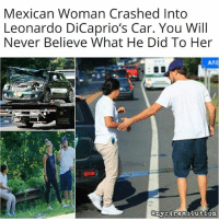 Memes, 🤖, and Arms: Mexican Woman Crashed Into  Leonardo DiCaprio's Car. You Will  Never Believe What He Did To Her  ARE  any revolution A few days ago, the car in which @leonardodicaprio and his girlfriend were traveling in was hit by another car, driven by an undocumented Latina immigrant. After the collision, Leonardo made sure his girlfriend was fine and then went to the other car to see how the other woman was. He helped her get out of the car, took her arm and took her under the shade of a tree to sit down and relax. Although Leonardo's car was destroyed in the accident, he remained calm and worried about the two women. He also decided to pay for both of the costs and not call the police, given the undocumented status of the driver. Respect.