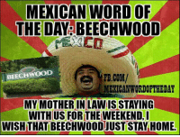 Mexican Word of the Day: MEXICAN WORD OF  THE DA  BEECHWOOD  BEECHWOOD  FB.COM/  MEXICAN WORDOFTHEDAY  MY MOTHER IN LAWISSTAYING  WITHIUS FOR THE WEEKEND  WISHTHAT BEECHWOOD JUST STAY HOME.
