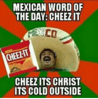 Mexican: MEXICAN WORD OF  THE DAY: CHEEZIT  CHEELIT  CHEEZITS CHRIST  ITS COLD OUTSIDE