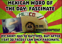 Mexican Word of the Day: Fascinate: MEXICAN WORD OF  THE DAY: FASCINATE  FB.COM/  MEXICAN WORDOFTHEDAY  MY SHIRT HAS BLTTONS, BUT AFTER  OEAT 2DTACOS I CAN ONLY FASCINATE. Mexican Word of the Day: Fascinate