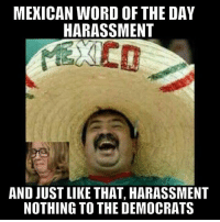-Jacob: MEXICAN WORD OF THE DAY  HARASSMENT  AND JUST LIKE THAT, HARASSMENT  NOTHING TO THE DEMOCRATS -Jacob