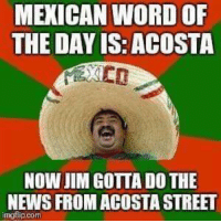 Mexican: MEXICAN WORD OF  THE DAY IS: ACOSTA  NOW JIM GOTTA DO THE  NEWS FROM ACOSTA STREET  imgflip.com