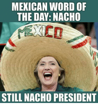 Mexican: MEXICAN WORD OF  THE DAY. NACHO  STILL NACHO PRESIDENT