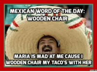 Mexican Word of the Day: MEXICAN WORD OF THE DAY:  t WOODEN CHAIR  MARIA IS MAD AT ME CAUSE I  DODEN CHAIR MY TACO S WITH HER  ADOTEICONI
