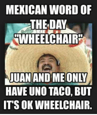 join us The world of Humor: MEXICAN WORD OF  THE DAY  WHEELCHAIR  JUAN AND ME ONLY  HAVE UNO TACO, BUT  IT'S OK WHEELCHAIR. join us The world of Humor