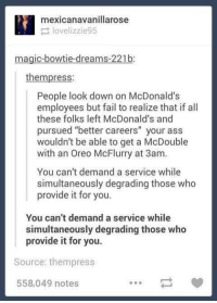 "Ass, Fail, and McDonalds: mexicanavanillarose  lovelizzie95  magic-bowtie-dreams-221b:  thempress:  People look down on McDonalds  employees but fail to realize that if all  these folks left McDonald's and  pursued ""better careers"" your ass  wouldn't be able to get a McDouble  with an Oreo McFlurry at 3am.  You can't demand a service while  simultaneously degrading those who  provide it for you.  You can't demand a service while  simultaneously degrading those who  provide it for you.  Source: thempress  558,049 notes awesomacious:  You can't demand a service while simultaneously degrading those who provide it for you."