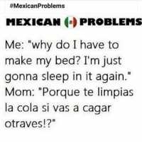 """Memes, Mexican, and Sleep:  #MexicanProblems  MEXICAN PROBLEMS  Me: """"why do I have to  make my bed? I'm just  gonna sleep in it again.""""  Mom: """"Porque te limpias  la cola si vas a cagar  otraves!?"""" Yup 😂 MexicansProblemas"""