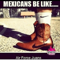 Be Like, Air Force, and Air: MEXICANS BE LIKE  Air Force Juans